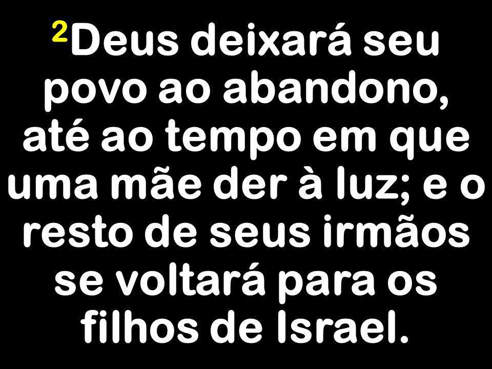 2 Deus deixará seu povo ao abandono, até ao tempo em que uma mãe der à luz; e o resto de seus irmãos se voltará para os filhos de Israel.