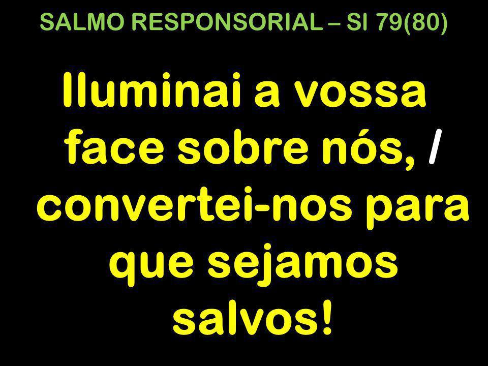 SALMO RESPONSORIAL – Sl 79(80) Iluminai a vossa face sobre nós, / convertei-nos para que sejamos salvos!