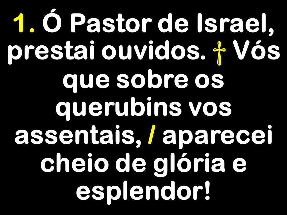 1. Ó Pastor de Israel, prestai ouvidos. Vós que sobre os querubins vos assentais, / aparecei cheio de glória e esplendor!