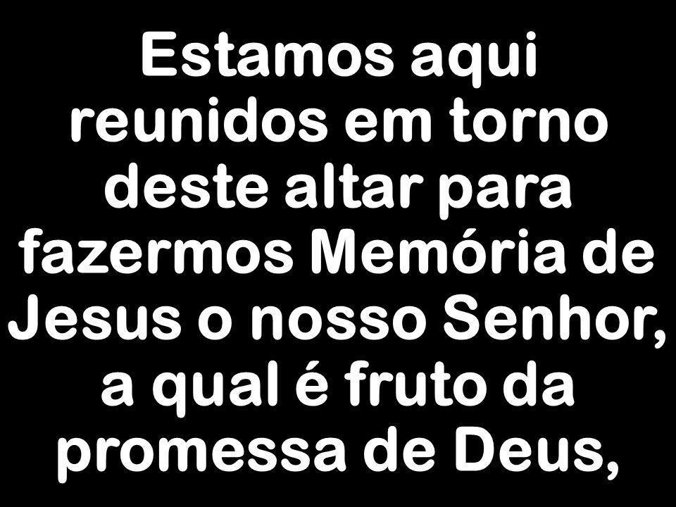 Estamos aqui reunidos em torno deste altar para fazermos Memória de Jesus o nosso Senhor, a qual é fruto da promessa de Deus,