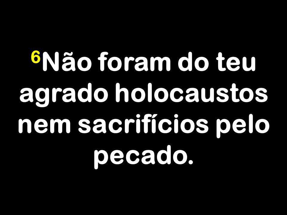 6 Não foram do teu agrado holocaustos nem sacrifícios pelo pecado.