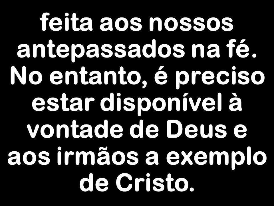 feita aos nossos antepassados na fé. No entanto, é preciso estar disponível à vontade de Deus e aos irmãos a exemplo de Cristo.
