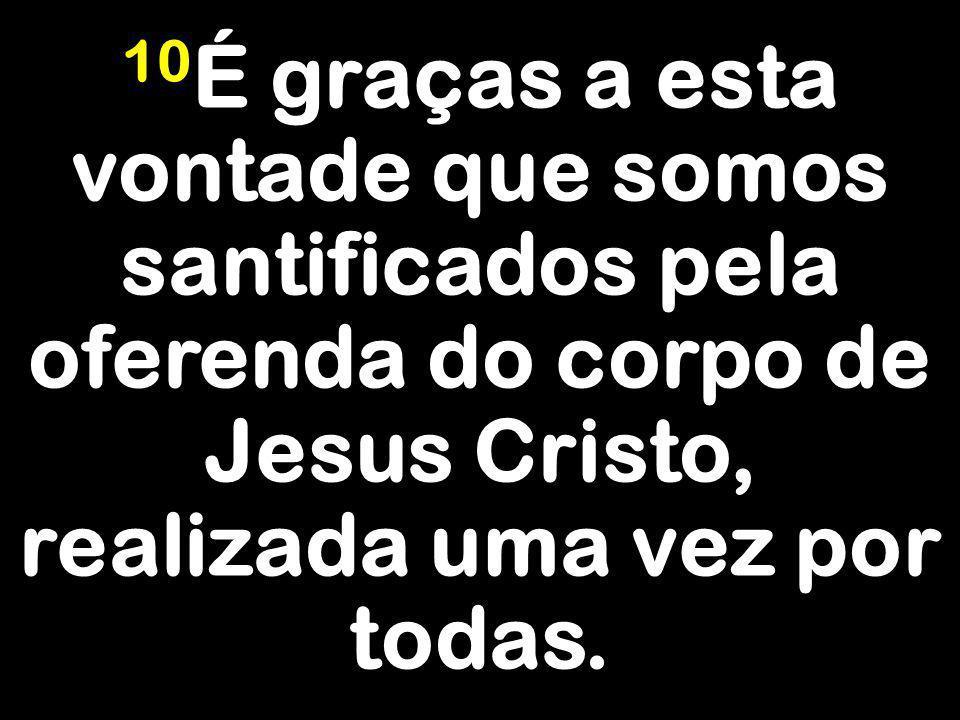 10 É graças a esta vontade que somos santificados pela oferenda do corpo de Jesus Cristo, realizada uma vez por todas.