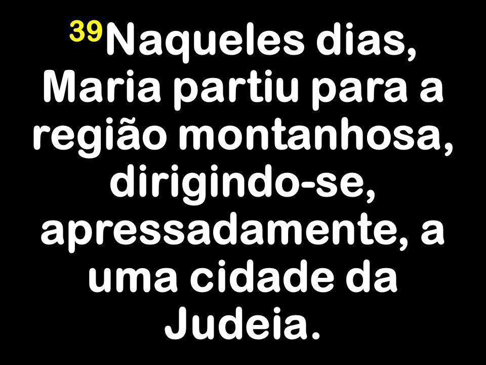 39 Naqueles dias, Maria partiu para a região montanhosa, dirigindo-se, apressadamente, a uma cidade da Judeia.