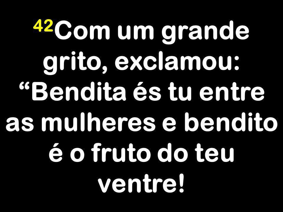 42 Com um grande grito, exclamou: Bendita és tu entre as mulheres e bendito é o fruto do teu ventre!