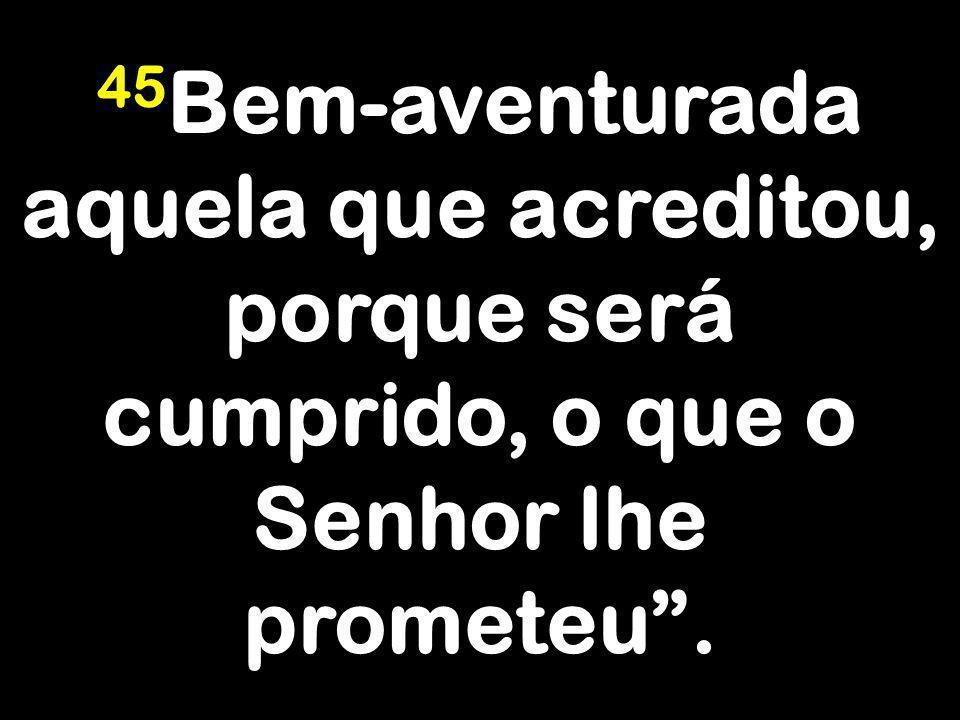 45 Bem-aventurada aquela que acreditou, porque será cumprido, o que o Senhor lhe prometeu.