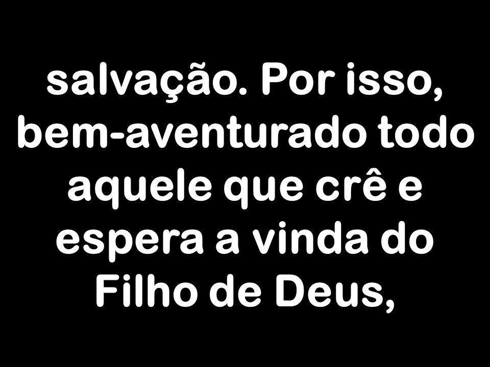salvação. Por isso, bem-aventurado todo aquele que crê e espera a vinda do Filho de Deus,