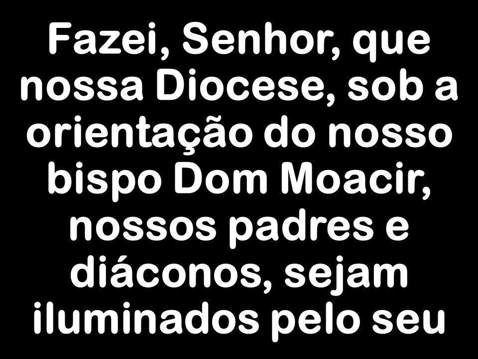 Fazei, Senhor, que nossa Diocese, sob a orientação do nosso bispo Dom Moacir, nossos padres e diáconos, sejam iluminados pelo seu