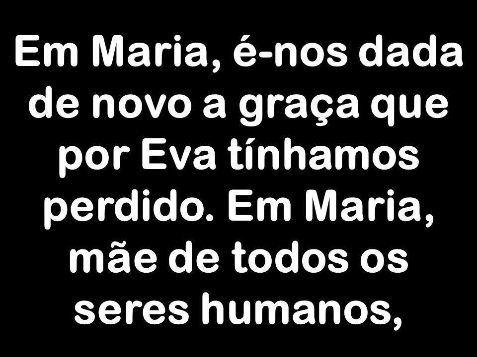 Em Maria, é-nos dada de novo a graça que por Eva tínhamos perdido. Em Maria, mãe de todos os seres humanos,