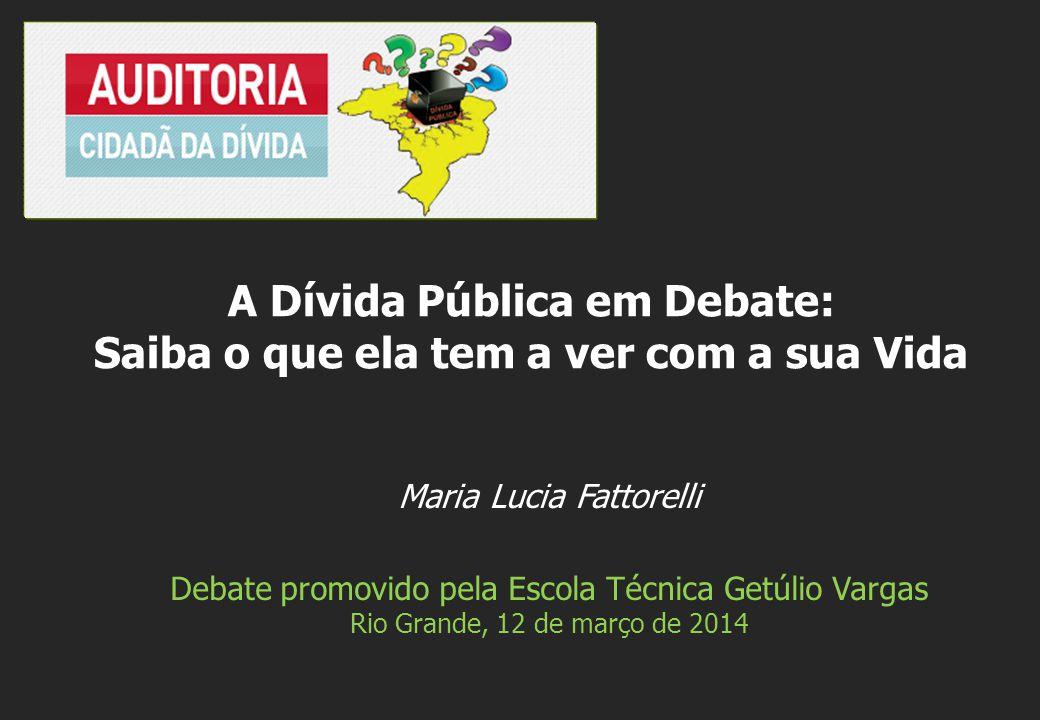 Maria Lucia Fattorelli Debate promovido pela Escola Técnica Getúlio Vargas Rio Grande, 12 de março de 2014 A Dívida Pública em Debate: Saiba o que ela