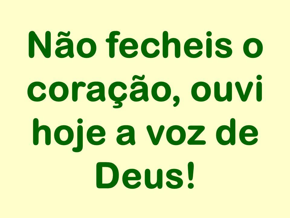 Não fecheis o coração, ouvi hoje a voz de Deus!