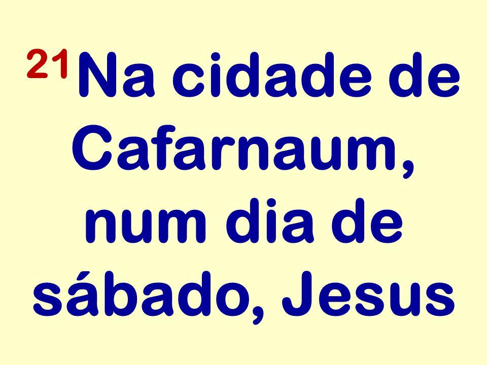 21 Na cidade de Cafarnaum, num dia de sábado, Jesus