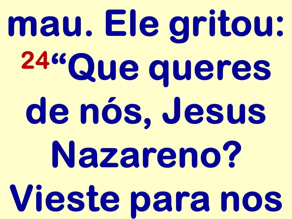 mau. Ele gritou: 24 Que queres de nós, Jesus Nazareno? Vieste para nos