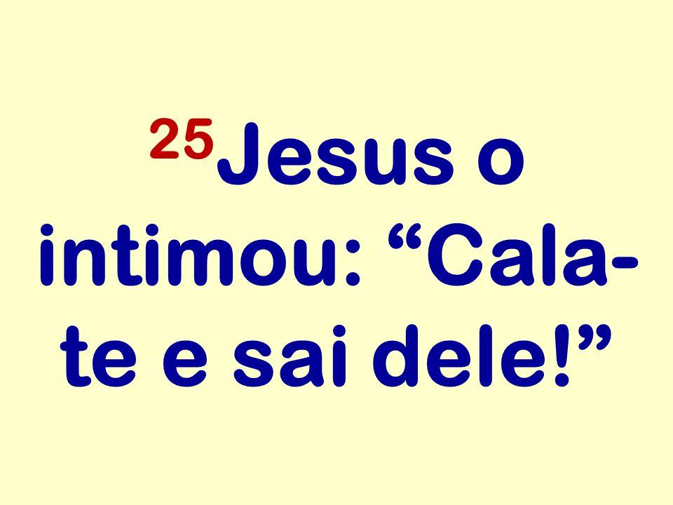 25 Jesus o intimou: Cala- te e sai dele!