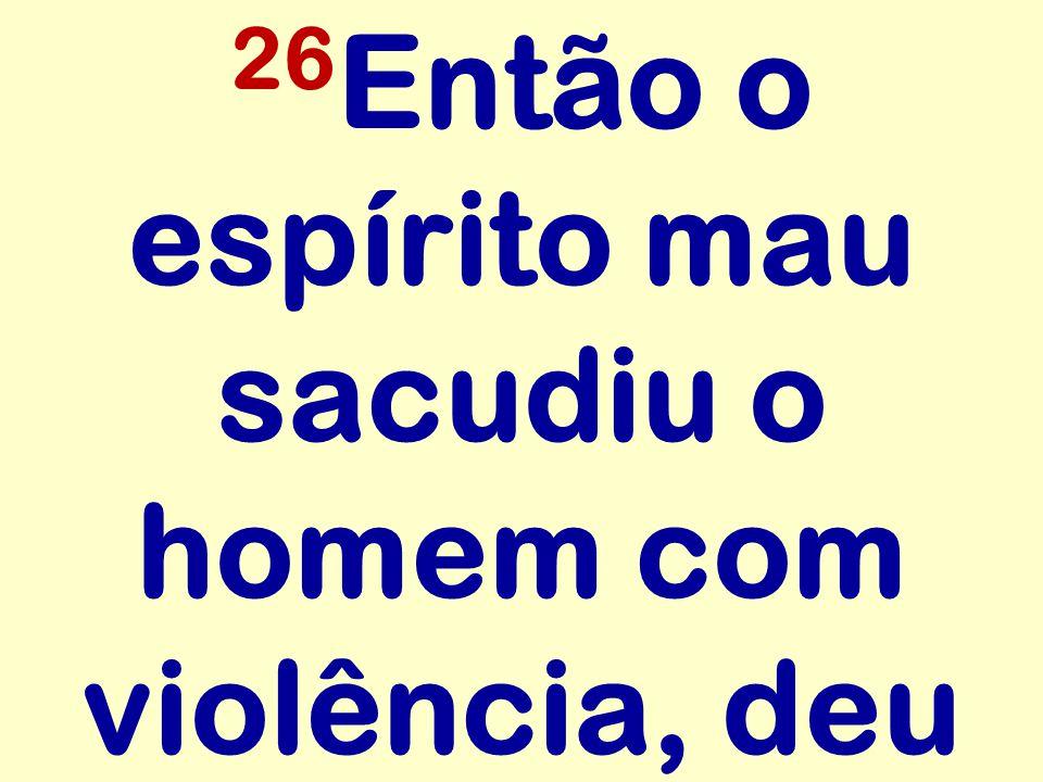 26 Então o espírito mau sacudiu o homem com violência, deu