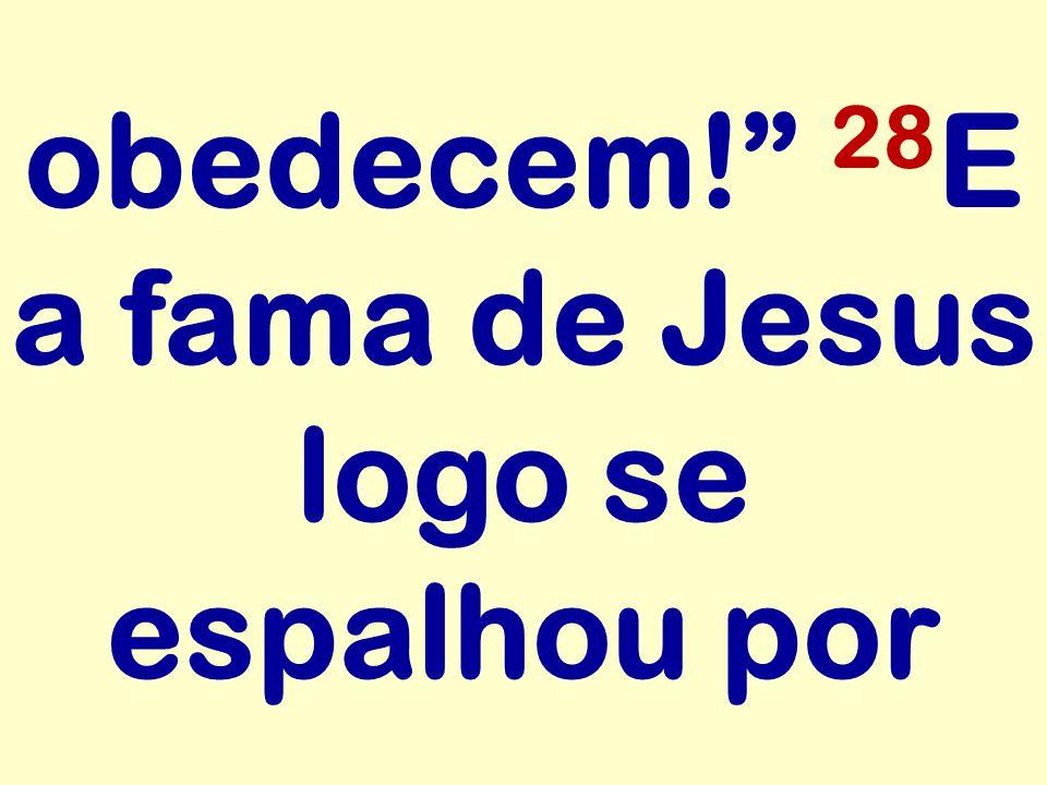 obedecem! 28 E a fama de Jesus logo se espalhou por