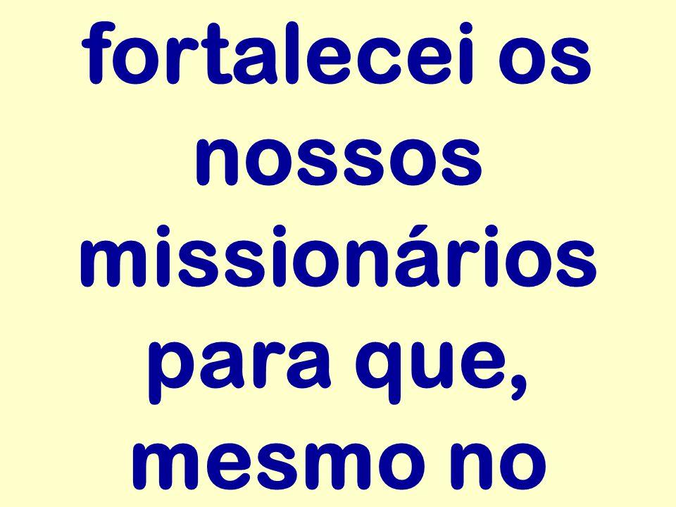fortalecei os nossos missionários para que, mesmo no