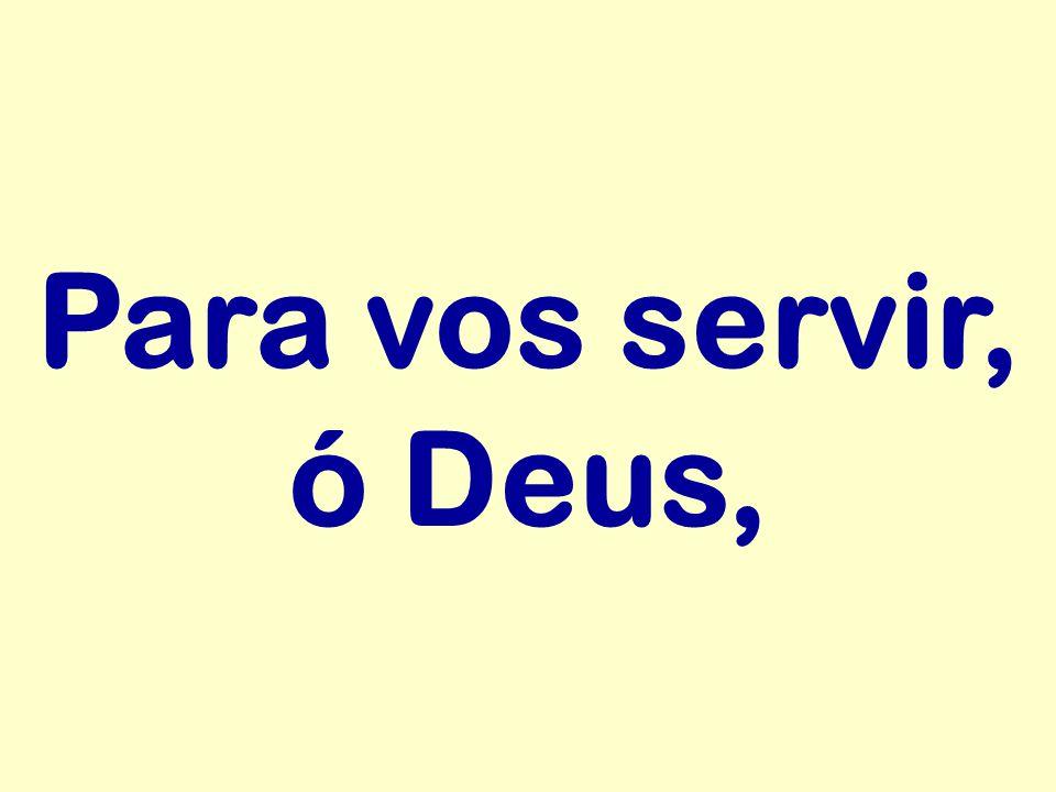Para vos servir, ó Deus,