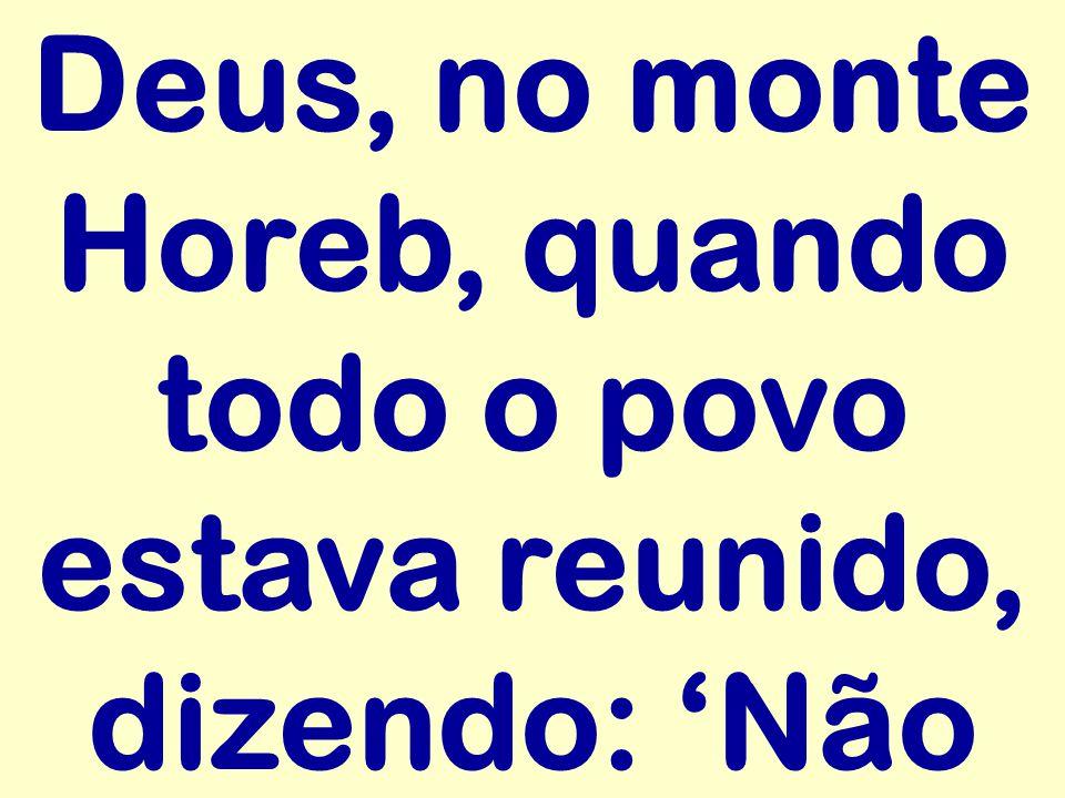 Deus, no monte Horeb, quando todo o povo estava reunido, dizendo: Não