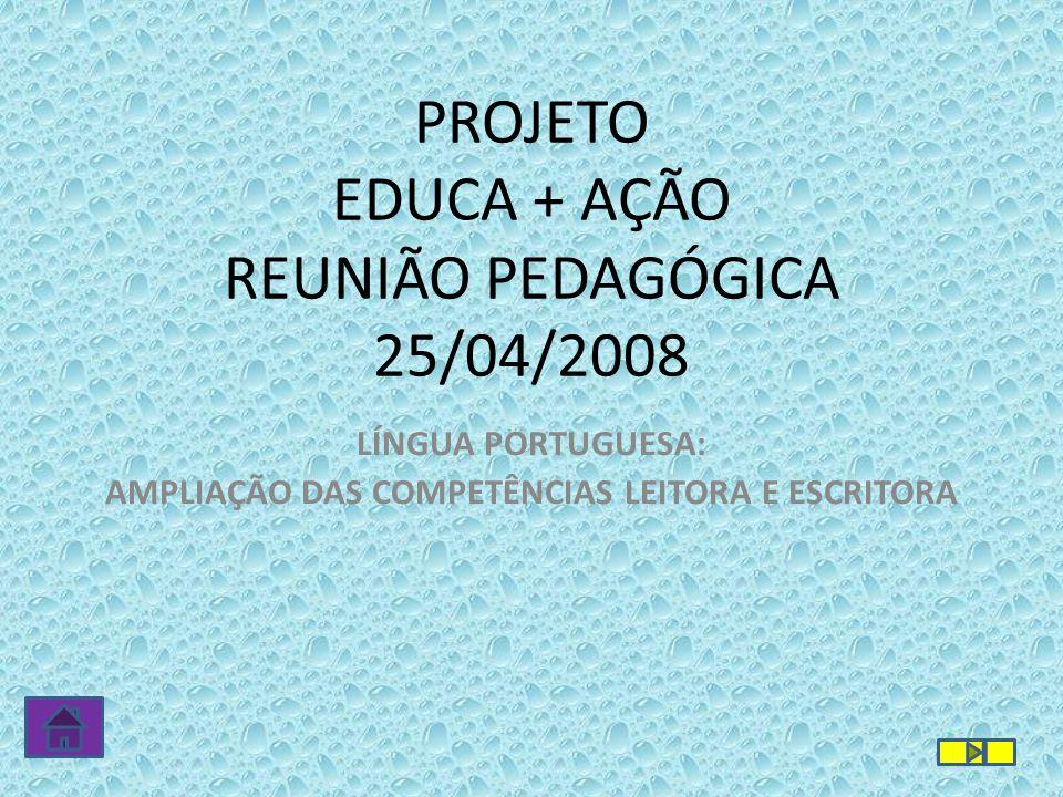 PROJETO EDUCA + AÇÃO REUNIÃO PEDAGÓGICA 25/04/2008 LÍNGUA PORTUGUESA: AMPLIAÇÃO DAS COMPETÊNCIAS LEITORA E ESCRITORA