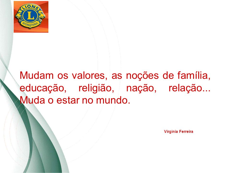Mudam os valores, as noções de família, educação, religião, nação, relação... Muda o estar no mundo. Virgínia Ferreira
