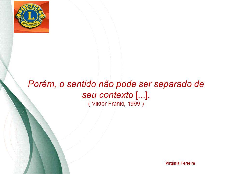 Porém, o sentido não pode ser separado de seu contexto [...]. ( Viktor Frankl, 1999 ) Virgínia Ferreira