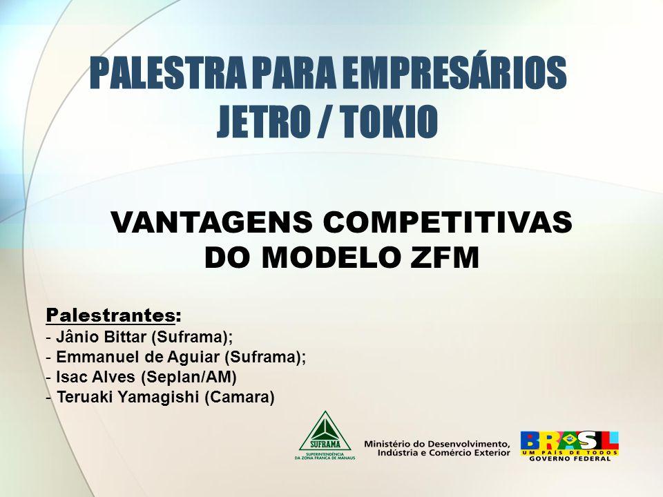 PALESTRA PARA EMPRESÁRIOS JETRO / TOKIO Palestrantes: - Jânio Bittar (Suframa); - Emmanuel de Aguiar (Suframa); - Isac Alves (Seplan/AM) - Teruaki Yamagishi (Camara) VANTAGENS COMPETITIVAS DO MODELO ZFM