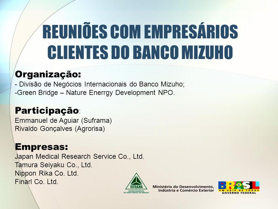 REUNIÕES COM EMPRESÁRIOS CLIENTES DO BANCO MIZUHO Organização: - Divisão de Negócios Internacionais do Banco Mizuho; -Green Bridge – Nature Enerrgy De