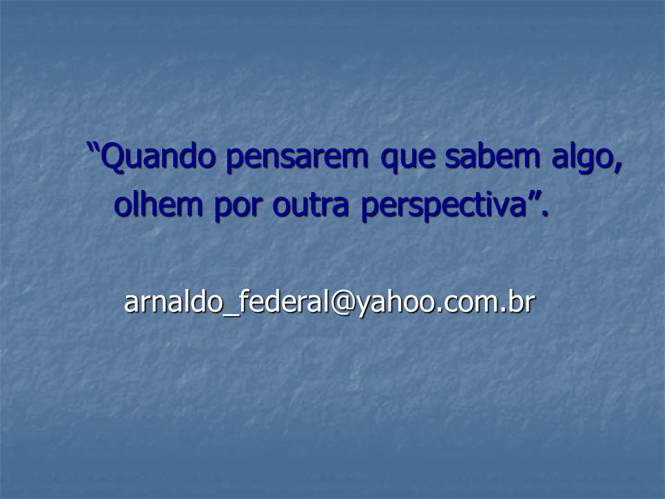 Quando pensarem que sabem algo, Quando pensarem que sabem algo, olhem por outra perspectiva. olhem por outra perspectiva. arnaldo_federal@yahoo.com.br