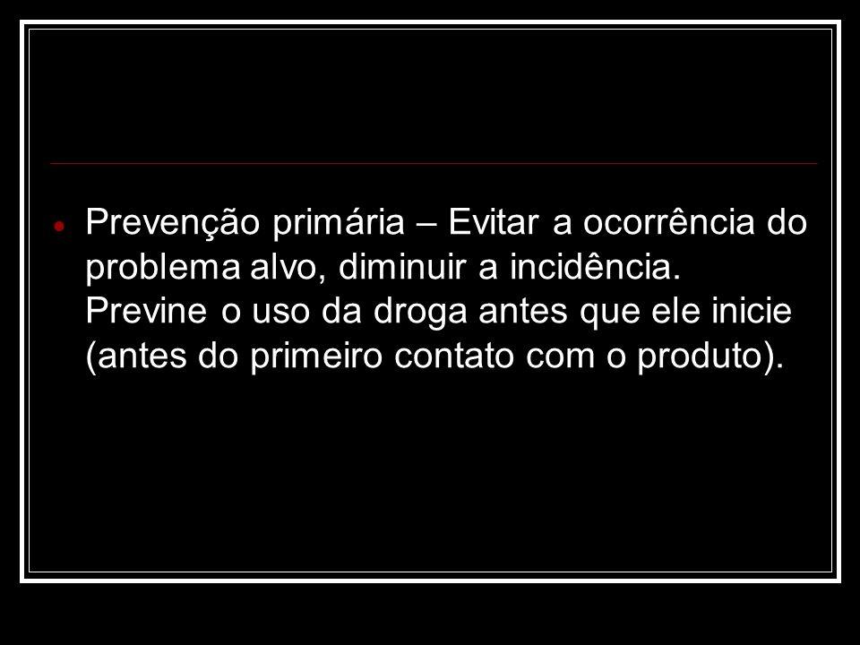 Prevenção primária – Evitar a ocorrência do problema alvo, diminuir a incidência. Previne o uso da droga antes que ele inicie (antes do primeiro conta