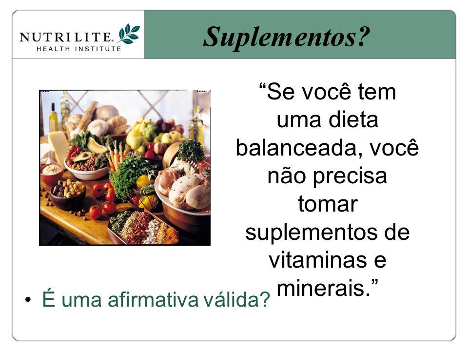 Se você tem uma dieta balanceada, você não precisa tomar suplementos de vitaminas e minerais.