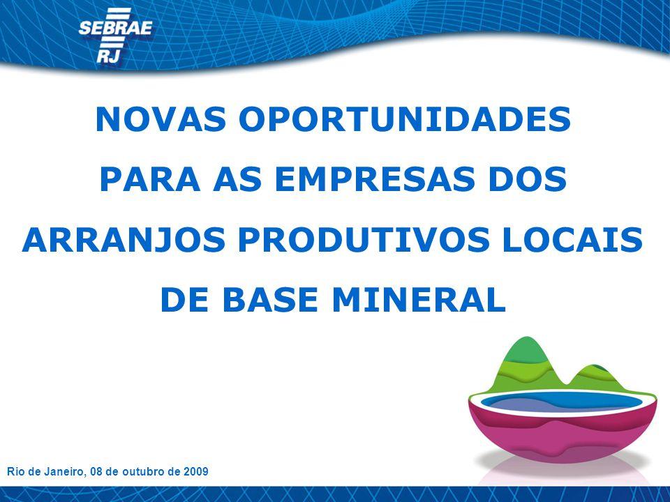 NOVAS OPORTUNIDADES PARA AS EMPRESAS DOS ARRANJOS PRODUTIVOS LOCAIS DE BASE MINERAL Rio de Janeiro, 08 de outubro de 2009