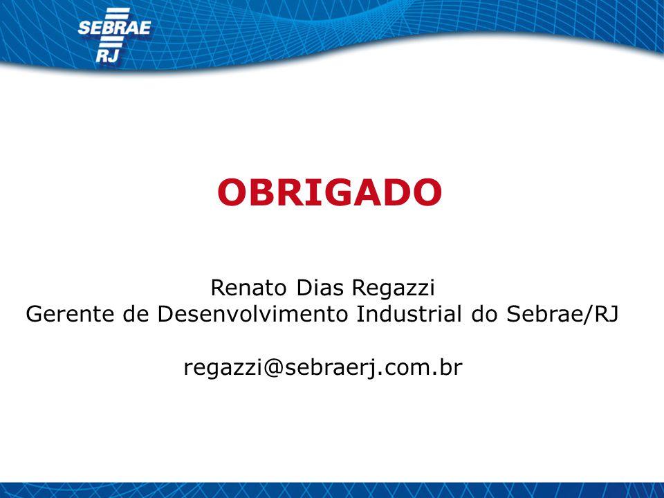Renato Dias Regazzi Gerente de Desenvolvimento Industrial do Sebrae/RJ regazzi@sebraerj.com.br OBRIGADO