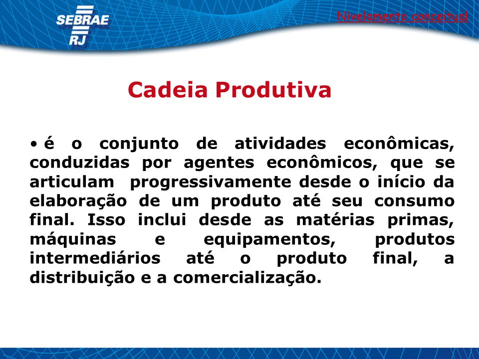 Cadeia Produtiva é o conjunto de atividades econômicas, conduzidas por agentes econômicos, que se articulam progressivamente desde o início da elaboração de um produto até seu consumo final.