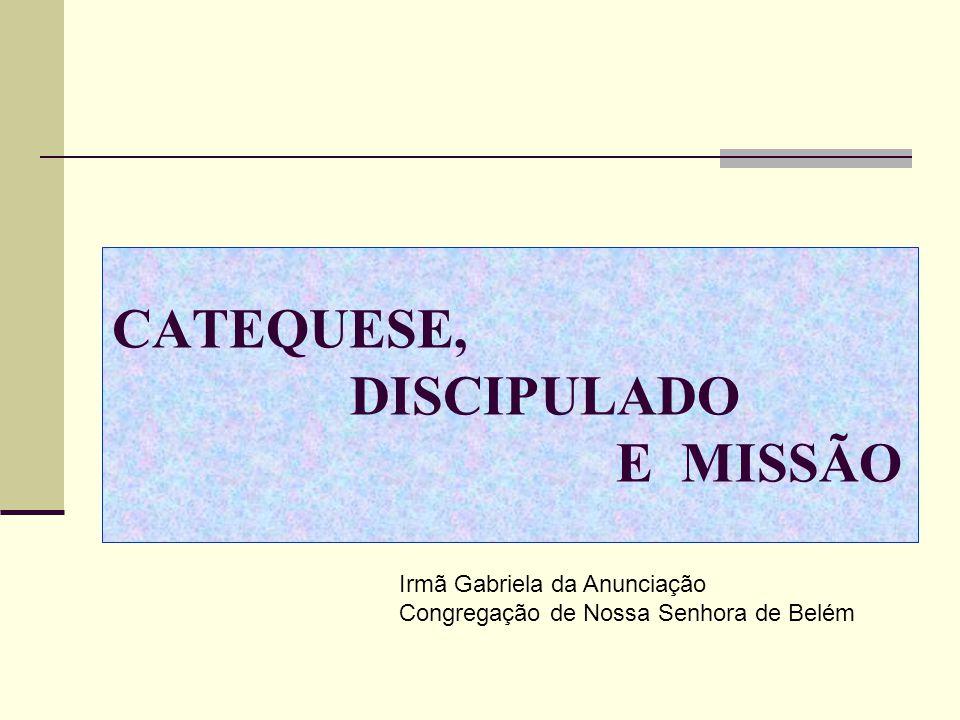 CATEQUESE, DISCIPULADO E MISSÃO Irmã Gabriela da Anunciação Congregação de Nossa Senhora de Belém
