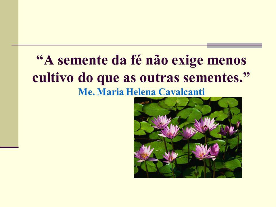 A semente da fé não exige menos cultivo do que as outras sementes. Me. Maria Helena Cavalcanti