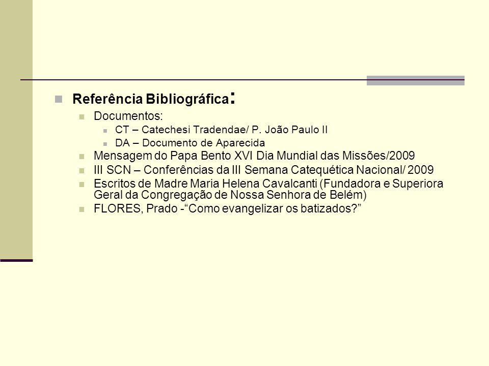 Referência Bibliográfica : Documentos: CT – Catechesi Tradendae/ P. João Paulo II DA – Documento de Aparecida Mensagem do Papa Bento XVI Dia Mundial d