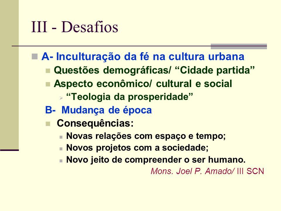 III - Desafios A- Inculturação da fé na cultura urbana Questões demográficas/ Cidade partida Aspecto econômico/ cultural e social Teologia da prosperi