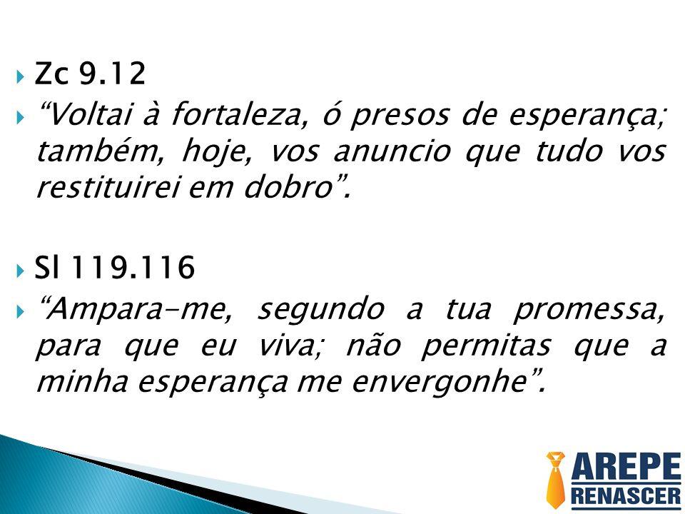 Zc 9.12 Voltai à fortaleza, ó presos de esperança; também, hoje, vos anuncio que tudo vos restituirei em dobro. Sl 119.116 Ampara-me, segundo a tua pr