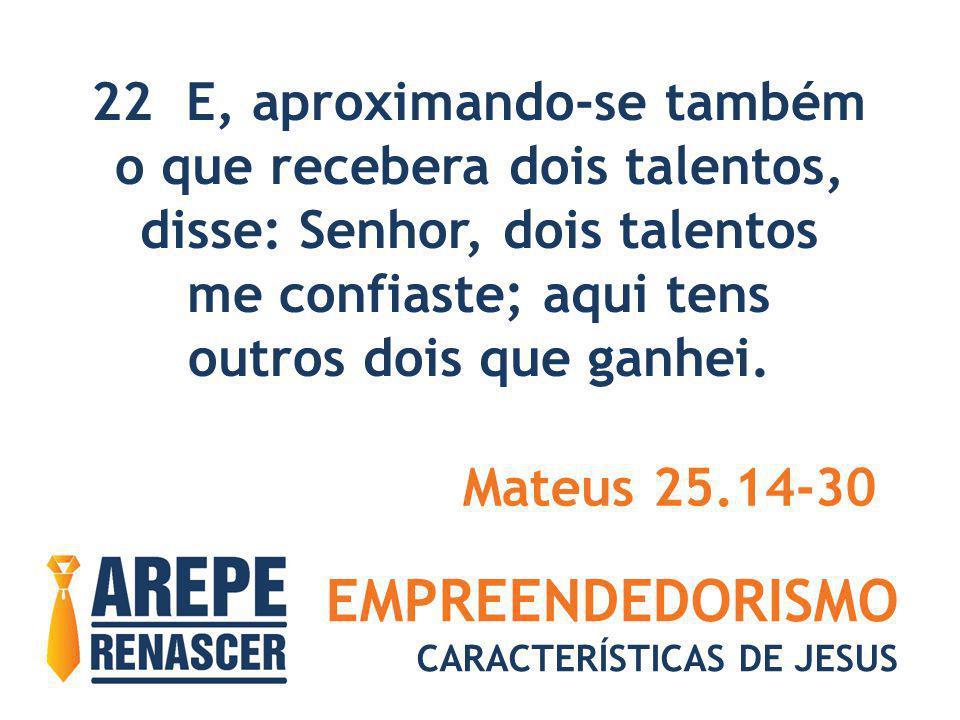 EMPREENDEDORISMO CARACTERÍSTICAS DE JESUS 22 E, aproximando-se também o que recebera dois talentos, disse: Senhor, dois talentos me confiaste; aqui te