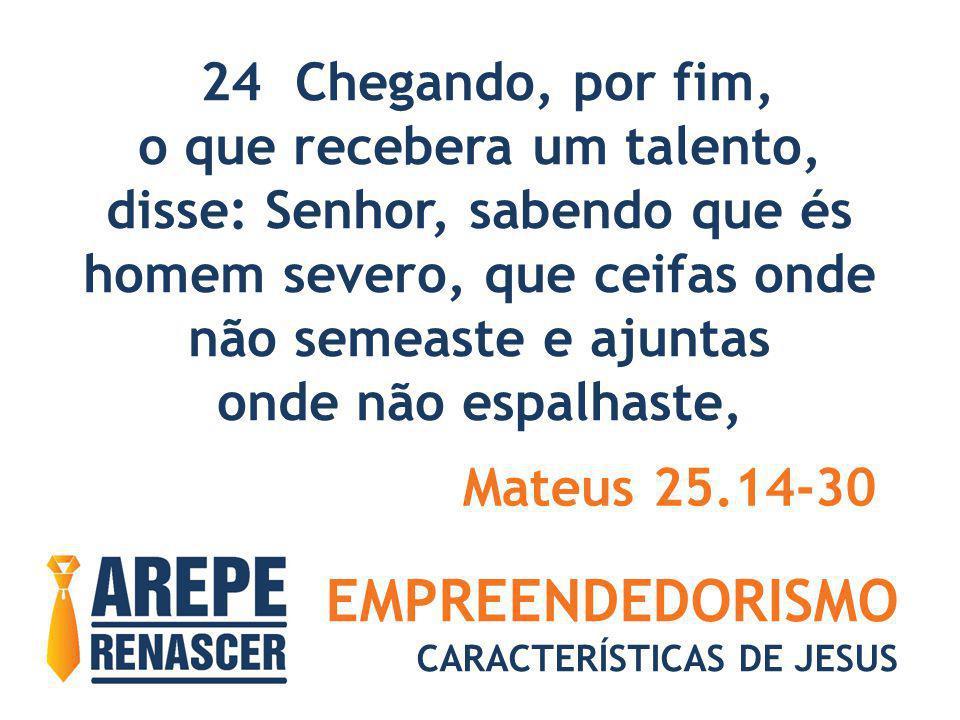 EMPREENDEDORISMO CARACTERÍSTICAS DE JESUS 24 Chegando, por fim, o que recebera um talento, disse: Senhor, sabendo que és homem severo, que ceifas onde