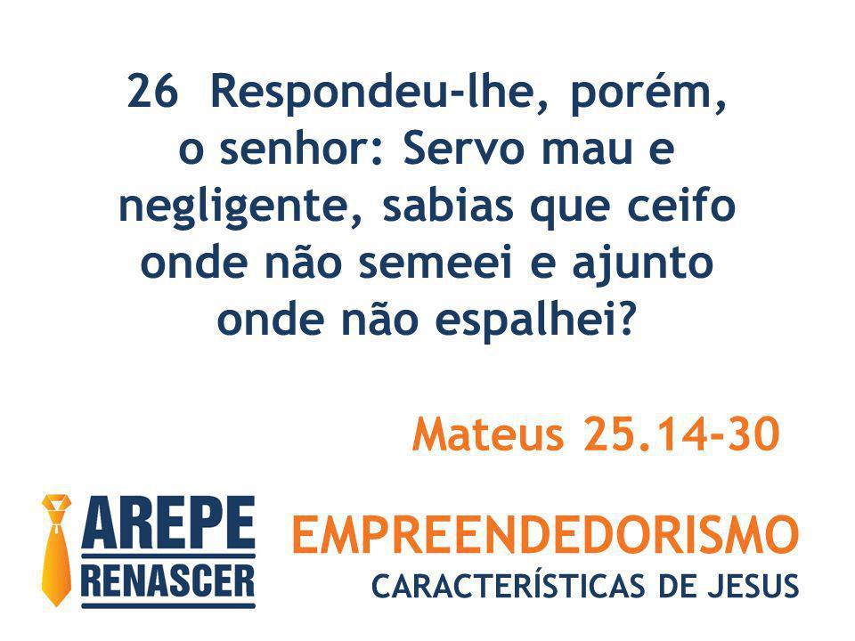 EMPREENDEDORISMO CARACTERÍSTICAS DE JESUS 26 Respondeu-lhe, porém, o senhor: Servo mau e negligente, sabias que ceifo onde não semeei e ajunto onde nã