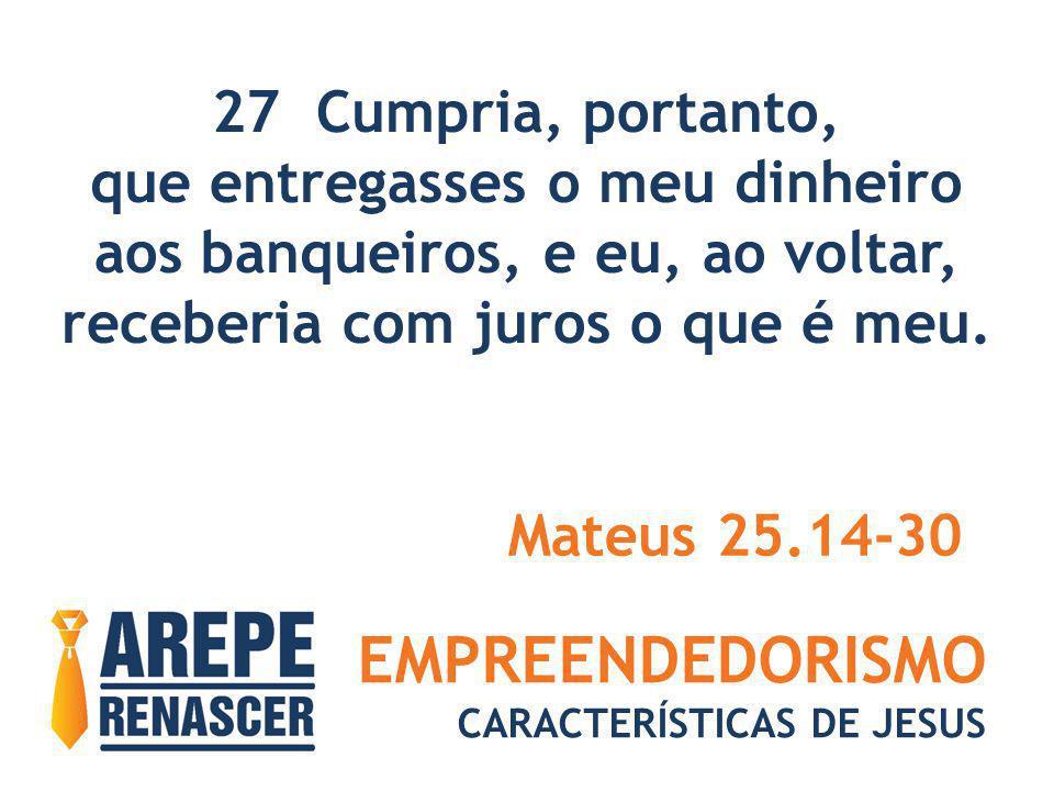 EMPREENDEDORISMO CARACTERÍSTICAS DE JESUS 27 Cumpria, portanto, que entregasses o meu dinheiro aos banqueiros, e eu, ao voltar, receberia com juros o