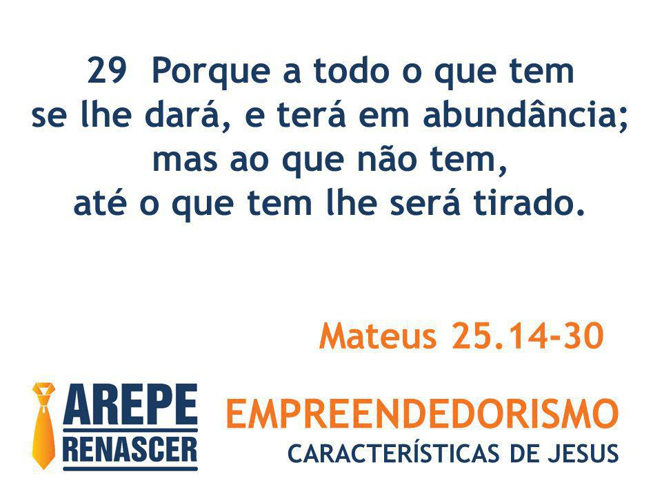 EMPREENDEDORISMO CARACTERÍSTICAS DE JESUS 29 Porque a todo o que tem se lhe dará, e terá em abundância; mas ao que não tem, até o que tem lhe será tir