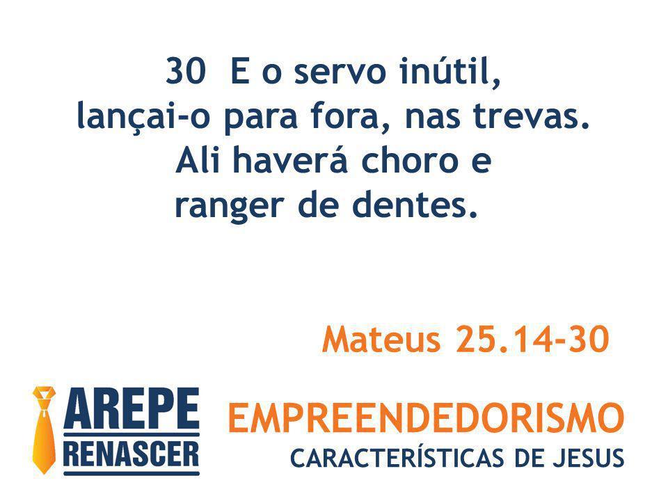 EMPREENDEDORISMO CARACTERÍSTICAS DE JESUS 30 E o servo inútil, lançai-o para fora, nas trevas. Ali haverá choro e ranger de dentes. Mateus 25.14-30