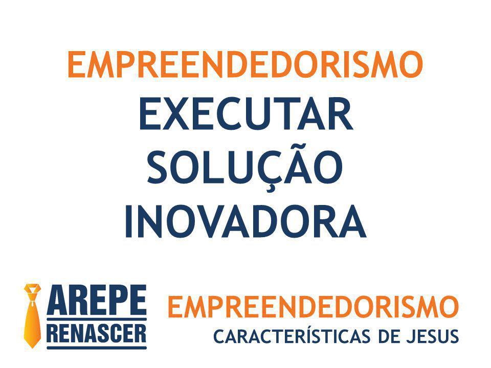 EMPREENDEDORISMO CARACTERÍSTICAS DE JESUS EMPREENDEDORISMO EXECUTAR SOLUÇÃO INOVADORA