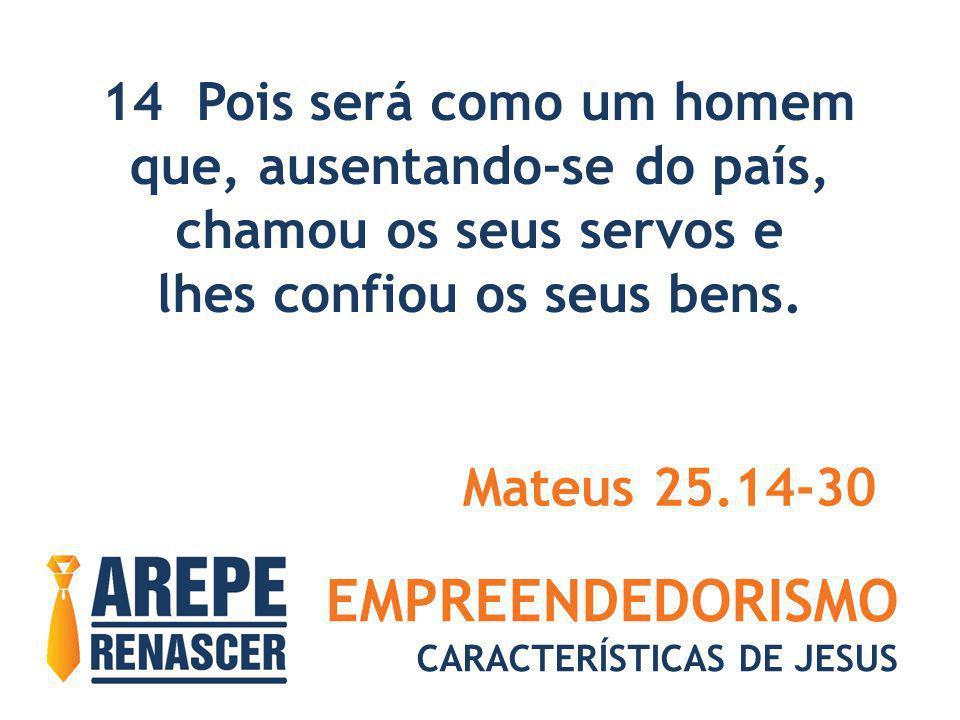 EMPREENDEDORISMO CARACTERÍSTICAS DE JESUS 14 Pois será como um homem que, ausentando-se do país, chamou os seus servos e lhes confiou os seus bens. Ma