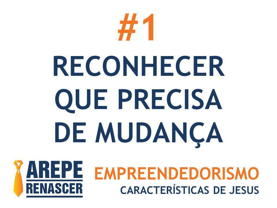 EMPREENDEDORISMO CARACTERÍSTICAS DE JESUS #1 RECONHECER QUE PRECISA DE MUDANÇA