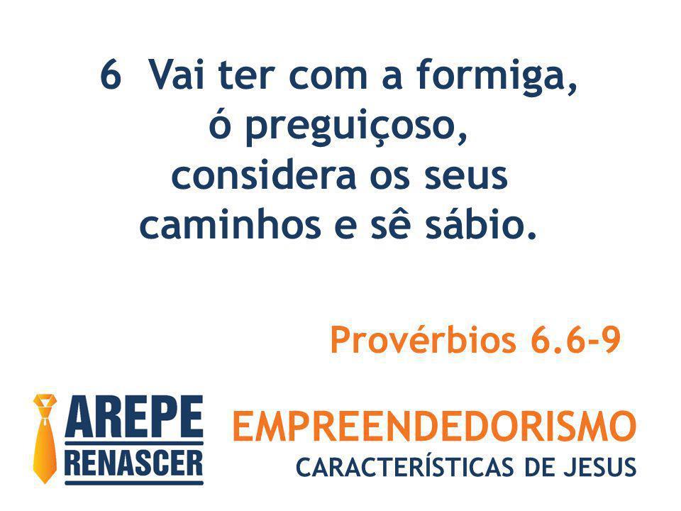 EMPREENDEDORISMO CARACTERÍSTICAS DE JESUS 6 Vai ter com a formiga, ó preguiçoso, considera os seus caminhos e sê sábio. Provérbios 6.6-9