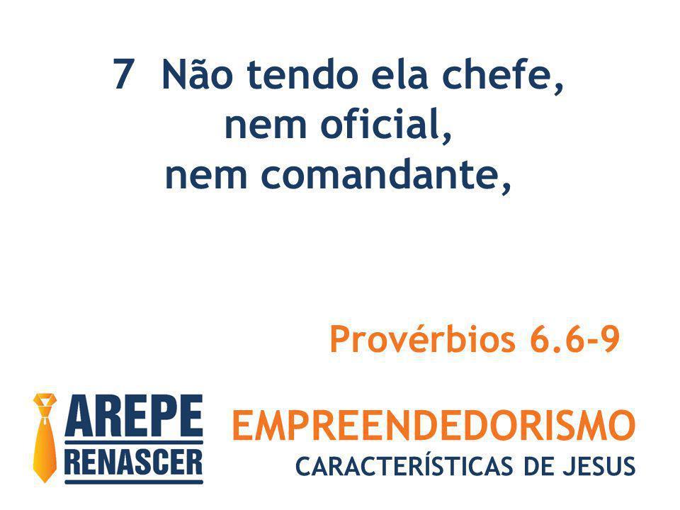 EMPREENDEDORISMO CARACTERÍSTICAS DE JESUS 7 Não tendo ela chefe, nem oficial, nem comandante, Provérbios 6.6-9